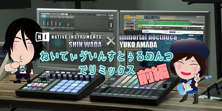 ■=【 天田優子x 和田晋 】NATIVE INSTRUMENTS でリミックス【 前編 】