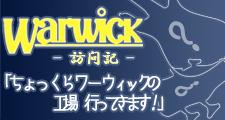 WARWICK ファクトリー訪問記 -破-